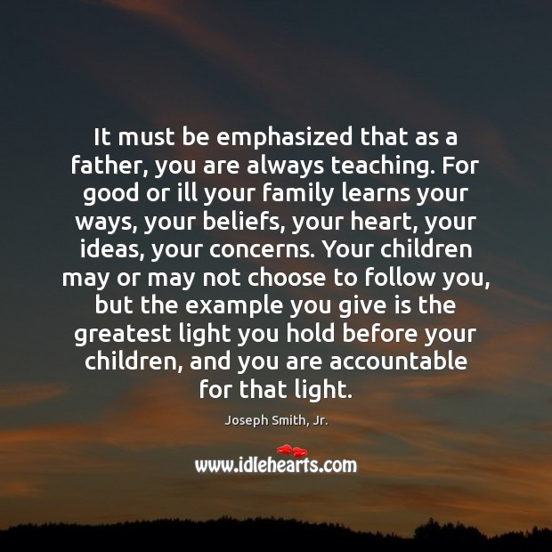 It must be emphasized that as a father, you are always teaching. Image