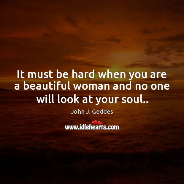 It must be hard when you are a beautiful woman and no one will look at your soul.. Image
