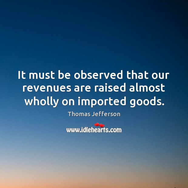 It must be observed that our revenues are raised almost wholly on imported goods. Image