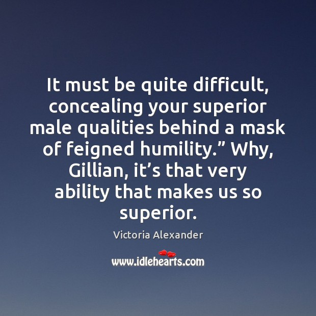It must be quite difficult, concealing your superior male qualities behind a Humility Quotes Image