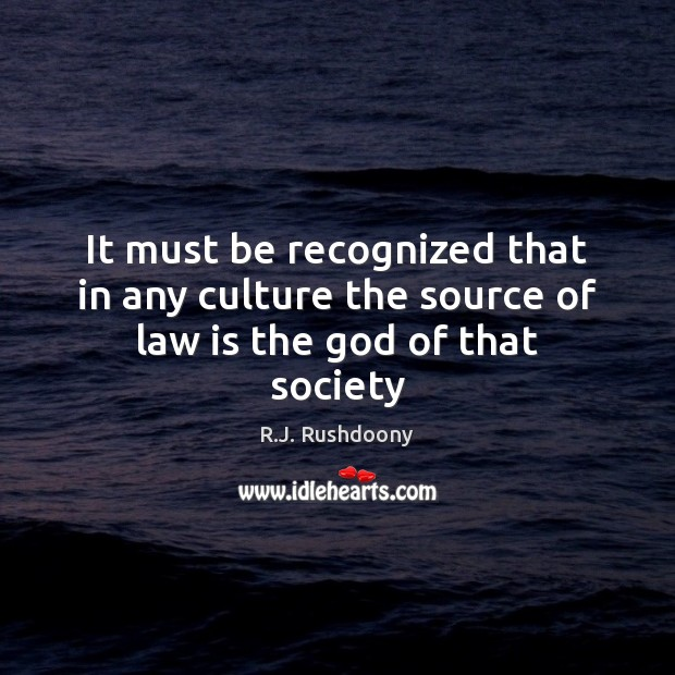 It must be recognized that in any culture the source of law is the God of that society Image