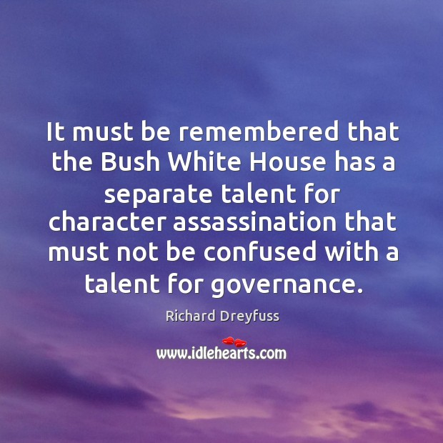 It must be remembered that the bush white house has a separate talent for character assassination Image