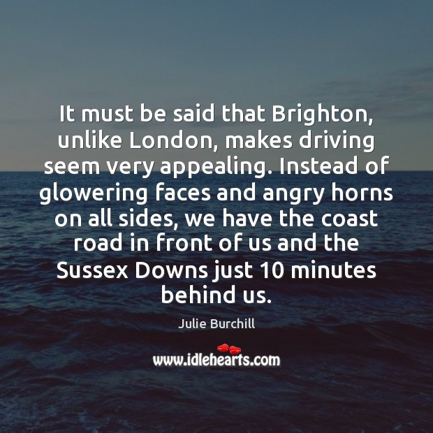 It must be said that Brighton, unlike London, makes driving seem very Julie Burchill Picture Quote