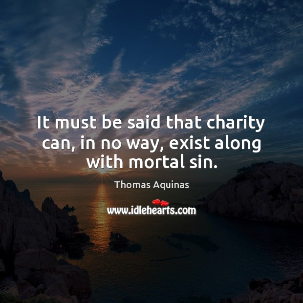 It must be said that charity can, in no way, exist along with mortal sin. Thomas Aquinas Picture Quote