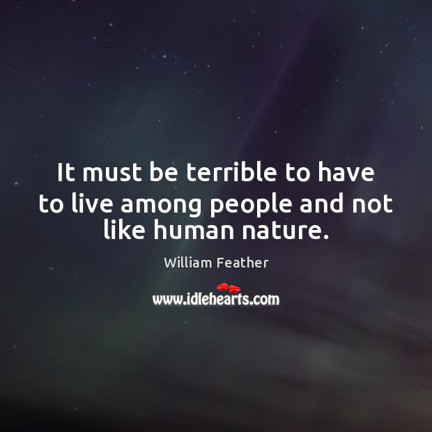 It must be terrible to have to live among people and not like human nature. Image