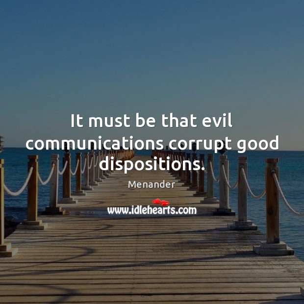 It must be that evil communications corrupt good dispositions. Menander Picture Quote