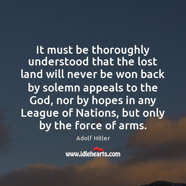 It must be thoroughly understood that the lost land will never be Adolf Hitler Picture Quote