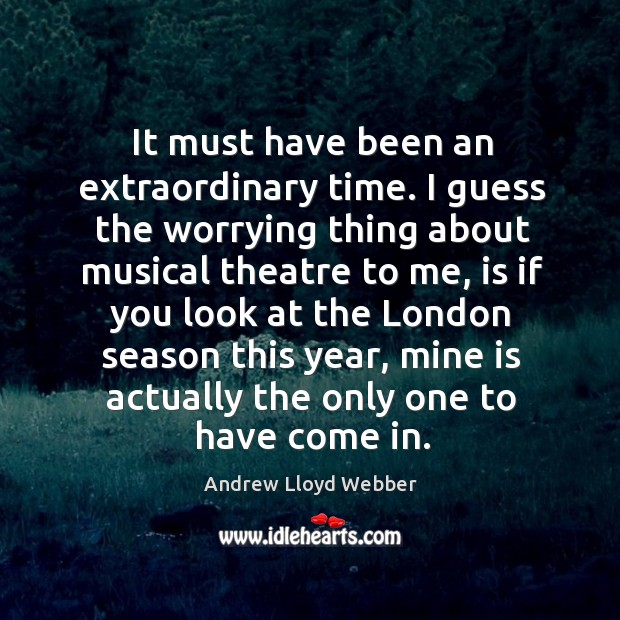 It must have been an extraordinary time. I guess the worrying thing about musical theatre to me Andrew Lloyd Webber Picture Quote