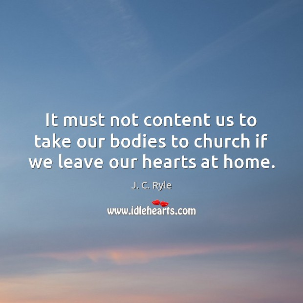 It must not content us to take our bodies to church if we leave our hearts at home. J. C. Ryle Picture Quote