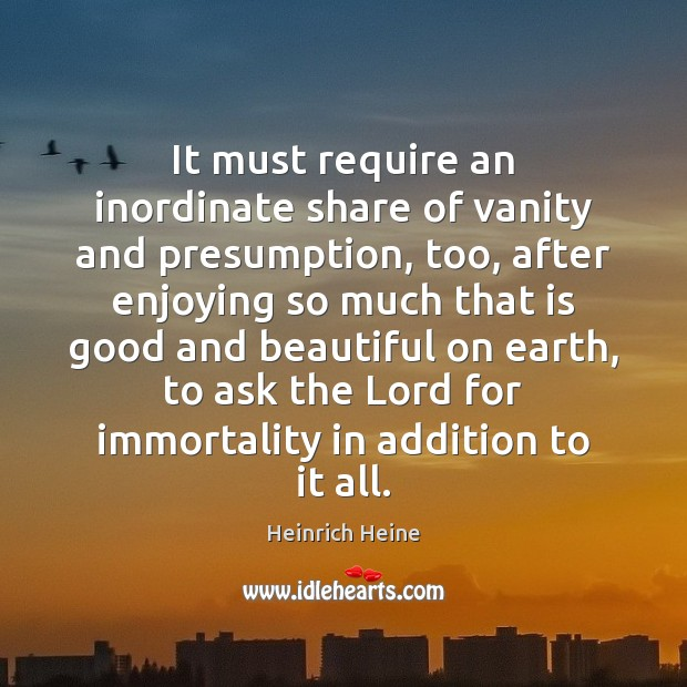 It must require an inordinate share of vanity and presumption, too, after Heinrich Heine Picture Quote