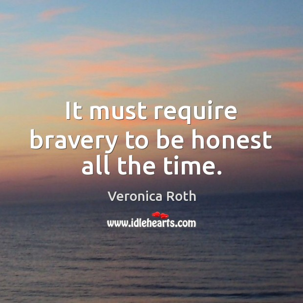It must require bravery to be honest all the time. Veronica Roth Picture Quote