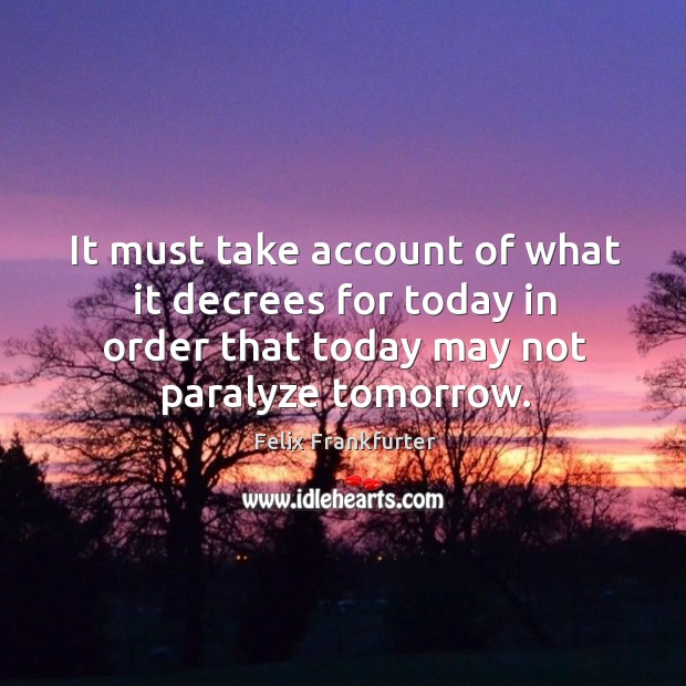 It must take account of what it decrees for today in order that today may not paralyze tomorrow. Image