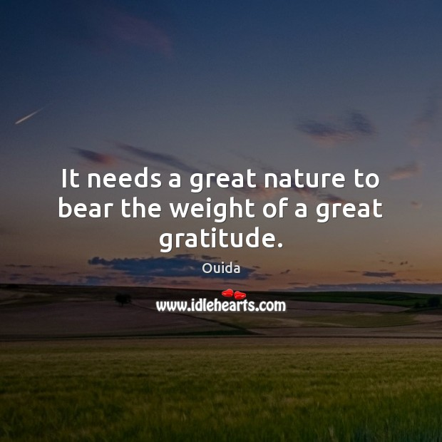 It needs a great nature to bear the weight of a great gratitude. Ouida Picture Quote