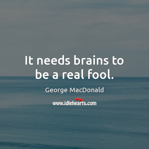 It needs brains to be a real fool. George MacDonald Picture Quote