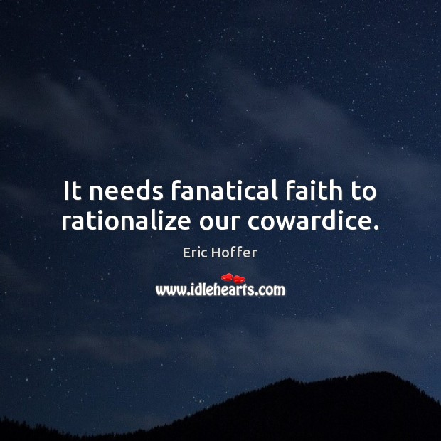 Image, It needs fanatical faith to rationalize our cowardice.