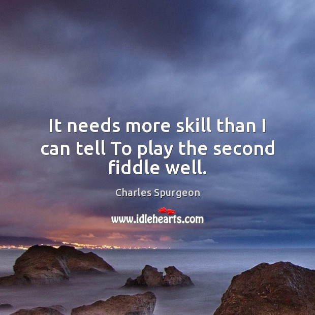 It needs more skill than I can tell To play the second fiddle well. Image