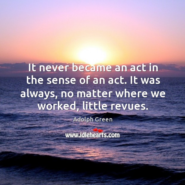 Image, It never became an act in the sense of an act. It was always, no matter where we worked, little revues.