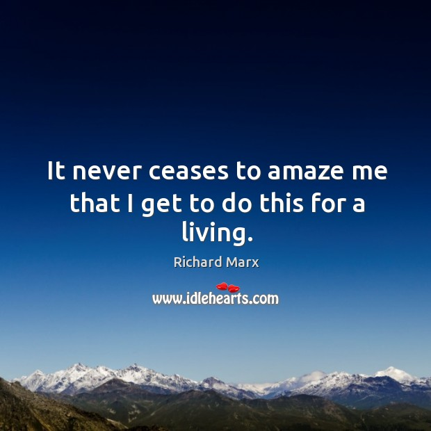 It never ceases to amaze me that I get to do this for a living. Richard Marx Picture Quote