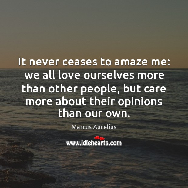 It never ceases to amaze me: we all love ourselves more than Marcus Aurelius Picture Quote