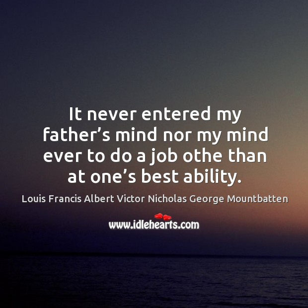 It never entered my father's mind nor my mind ever to do a job othe than at one's best ability. Image