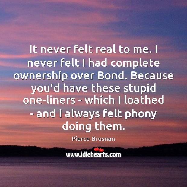 Image, It never felt real to me. I never felt I had complete