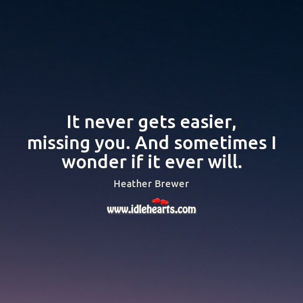 It never gets easier, missing you. And sometimes I wonder if it ever will. Missing You Quotes Image