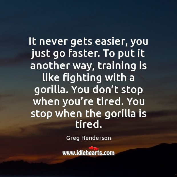 It never gets easier, you just go faster. To put it another Image