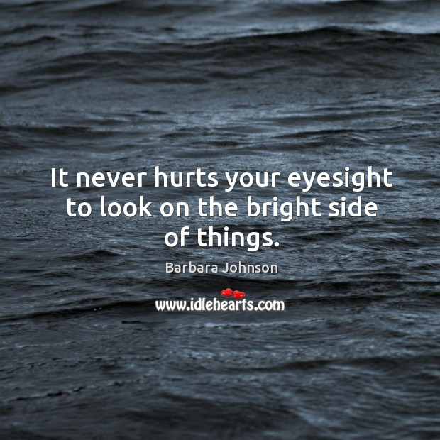 It never hurts your eyesight to look on the bright side of things. Barbara Johnson Picture Quote