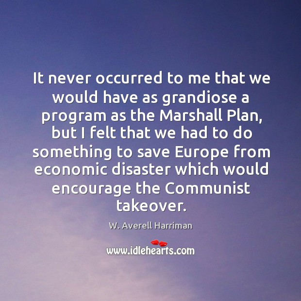 It never occurred to me that we would have as grandiose a program as the marshall plan W. Averell Harriman Picture Quote