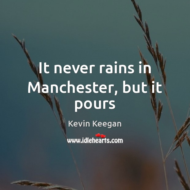 It never rains in Manchester, but it pours Kevin Keegan Picture Quote