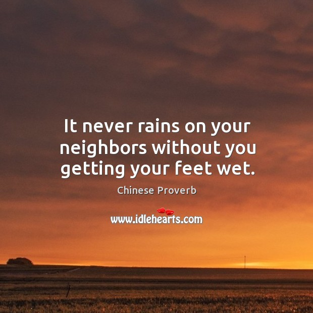 Image, It never rains on your neighbors without you getting your feet wet.