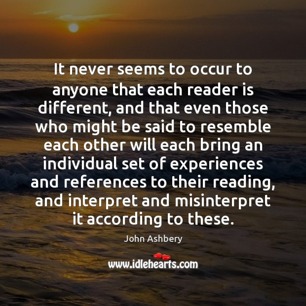 It never seems to occur to anyone that each reader is different, John Ashbery Picture Quote