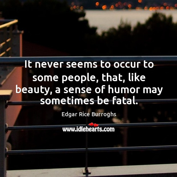 It never seems to occur to some people, that, like beauty, a sense of humor may sometimes be fatal. Image