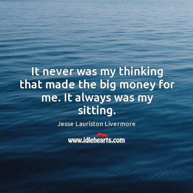 It never was my thinking that made the big money for me. It always was my sitting. Jesse Lauriston Livermore Picture Quote