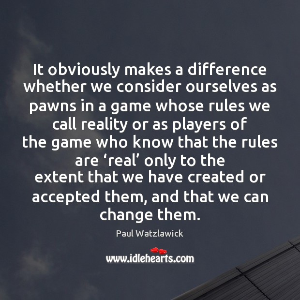 It obviously makes a difference whether we consider ourselves as pawns in Paul Watzlawick Picture Quote