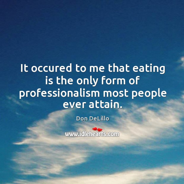 It occured to me that eating is the only form of professionalism most people ever attain. Image