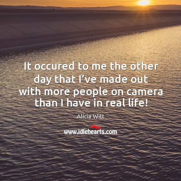It occured to me the other day that I've made out with more people on camera than I have in real life! Image