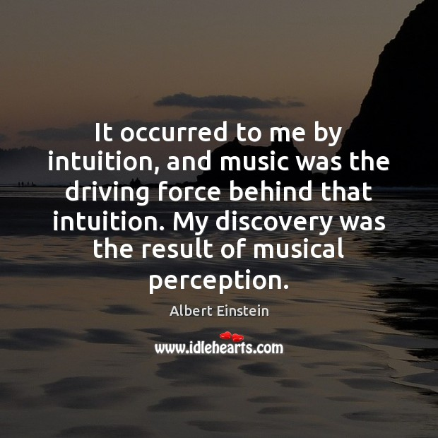 It occurred to me by intuition, and music was the driving force Image