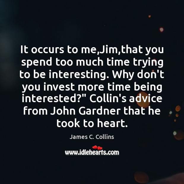 It occurs to me,Jim,that you spend too much time trying James C. Collins Picture Quote