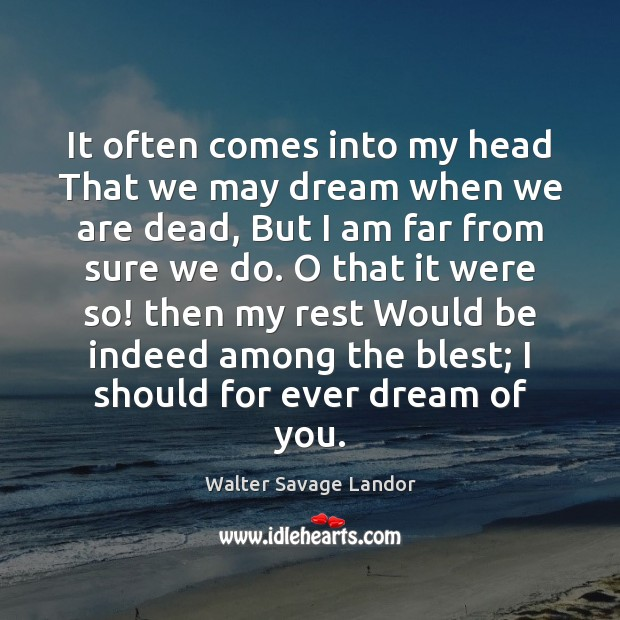 It often comes into my head That we may dream when we Walter Savage Landor Picture Quote