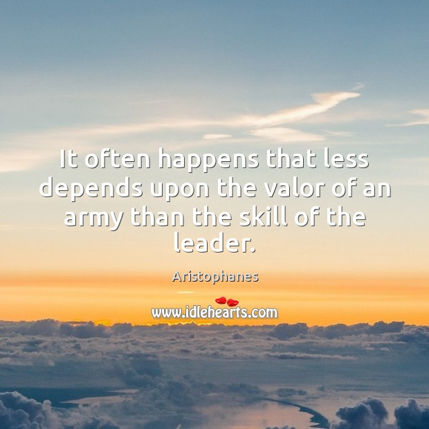 Image, It often happens that less depends upon the valor of an army than the skill of the leader.