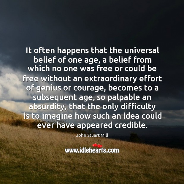 It often happens that the universal belief of one age, a belief Image