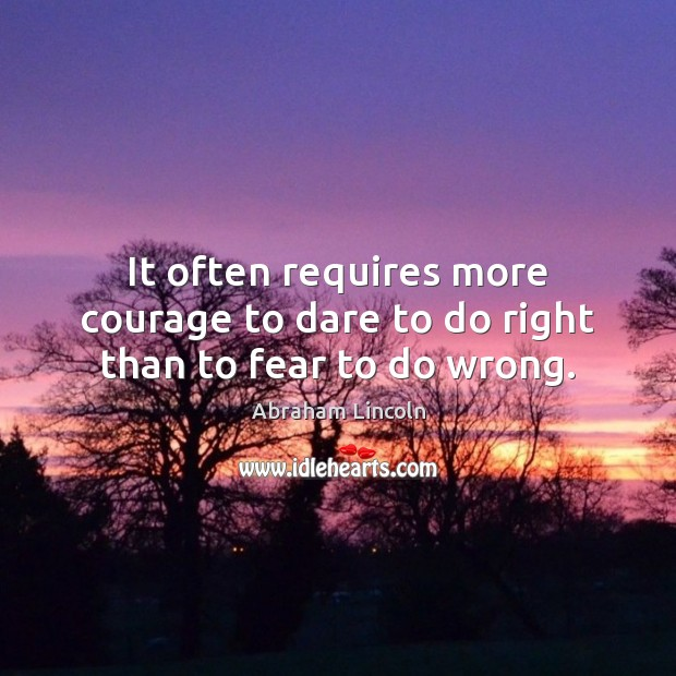 Image, It often requires more courage to dare to do right than to fear to do wrong.
