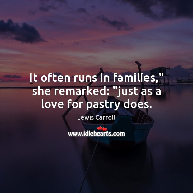 """It often runs in families,"""" she remarked: """"just as a love for pastry does. Lewis Carroll Picture Quote"""