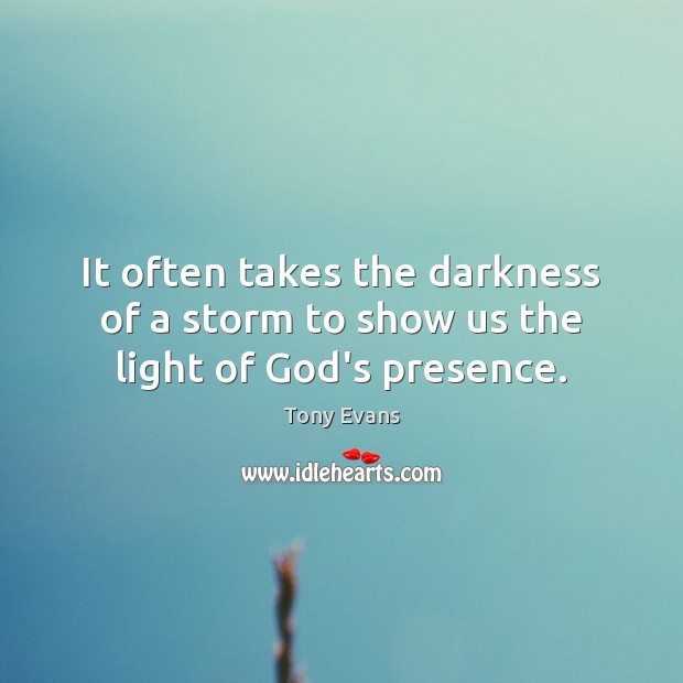 It often takes the darkness of a storm to show us the light of God's presence. Tony Evans Picture Quote