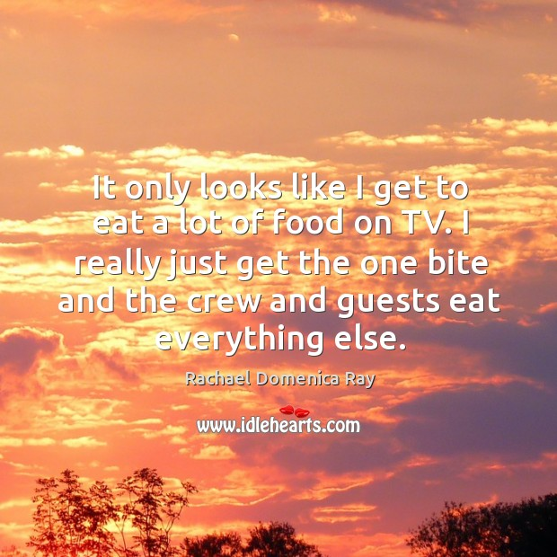 It only looks like I get to eat a lot of food on tv. Rachael Domenica Ray Picture Quote
