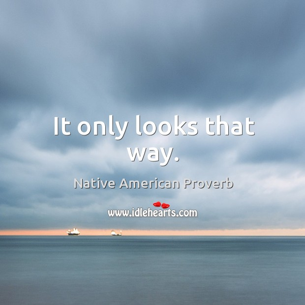 It only looks that way. Native American Proverbs Image