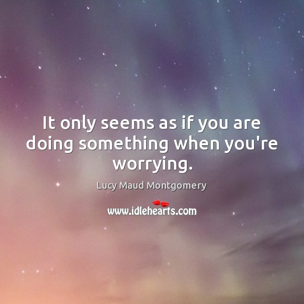 It only seems as if you are doing something when you're worrying. Image