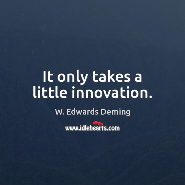 It only takes a little innovation. W. Edwards Deming Picture Quote