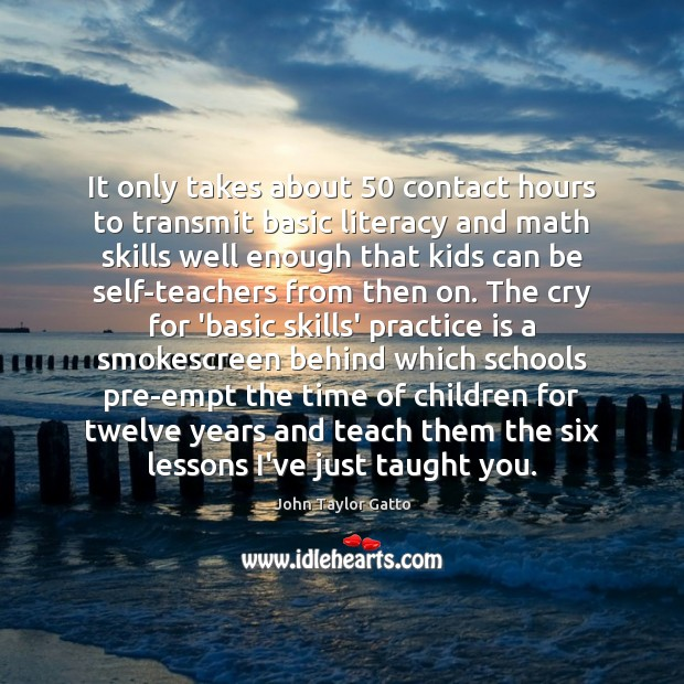 It only takes about 50 contact hours to transmit basic literacy and math John Taylor Gatto Picture Quote